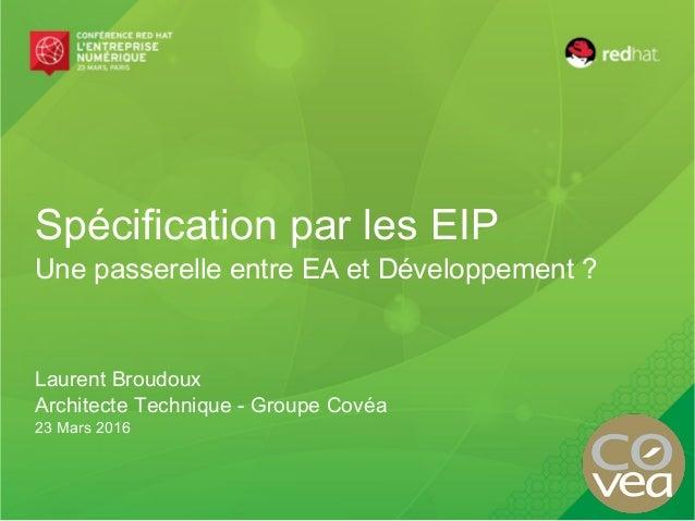 Spécification par les EIP Une passerelle entre EA et Développement ? Laurent Broudoux Architecte Technique - Groupe Covéa ...
