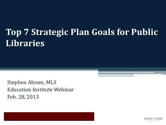 Top 7 Strategic Plan Goals for PublicLibrariesStephen Abram, MLSEducation Institute WebinarFeb. 28, 2013