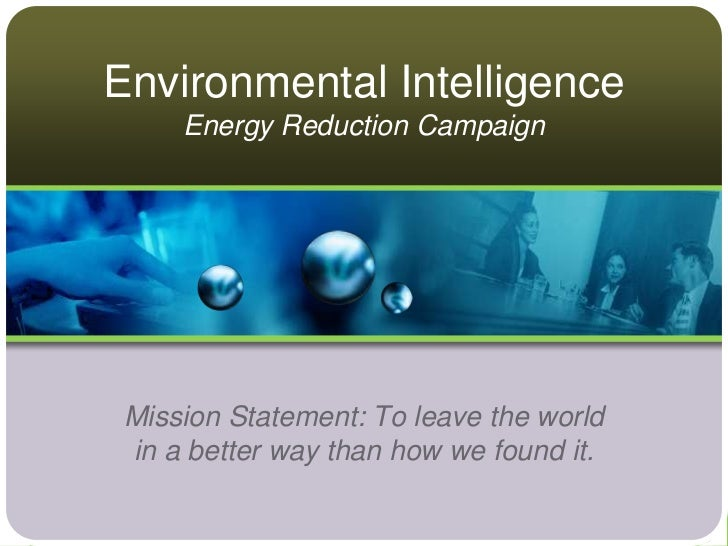 Environmental Intelligence     Energy Reduction Campaign Mission Statement: To leave the world in a better way than how we...