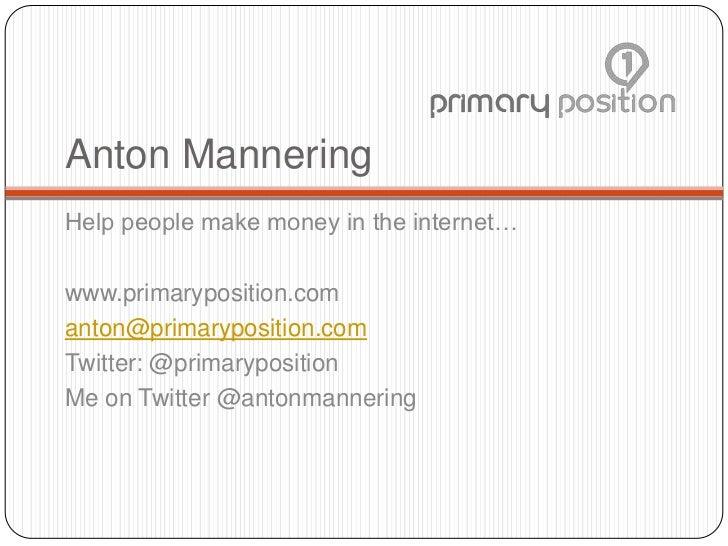 Anton ManneringHelp people make money in the internet…www.primaryposition.comanton@primaryposition.comTwitter: @primarypos...