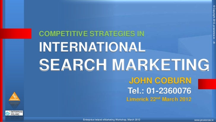 © Copyright 2012, praxisnow.ie - ‹#›COMPETITIVE STRATEGIES ININTERNATIONALSEARCH MARKETING                                ...