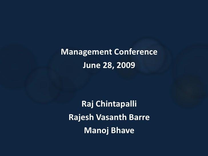 Management Conference<br />June 28, 2009<br />Raj Chintapalli<br />Rajesh VasanthBarre<br />ManojBhave<br />