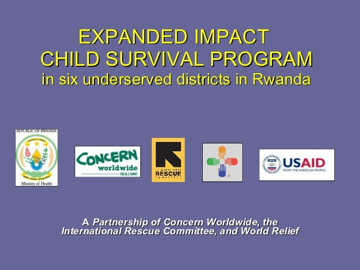 EXPANDED IMPACT  CHILD SURVIVAL PROGRAM in six underserved districts in Rwanda A  Partnership of Concern Worldwide, the In...