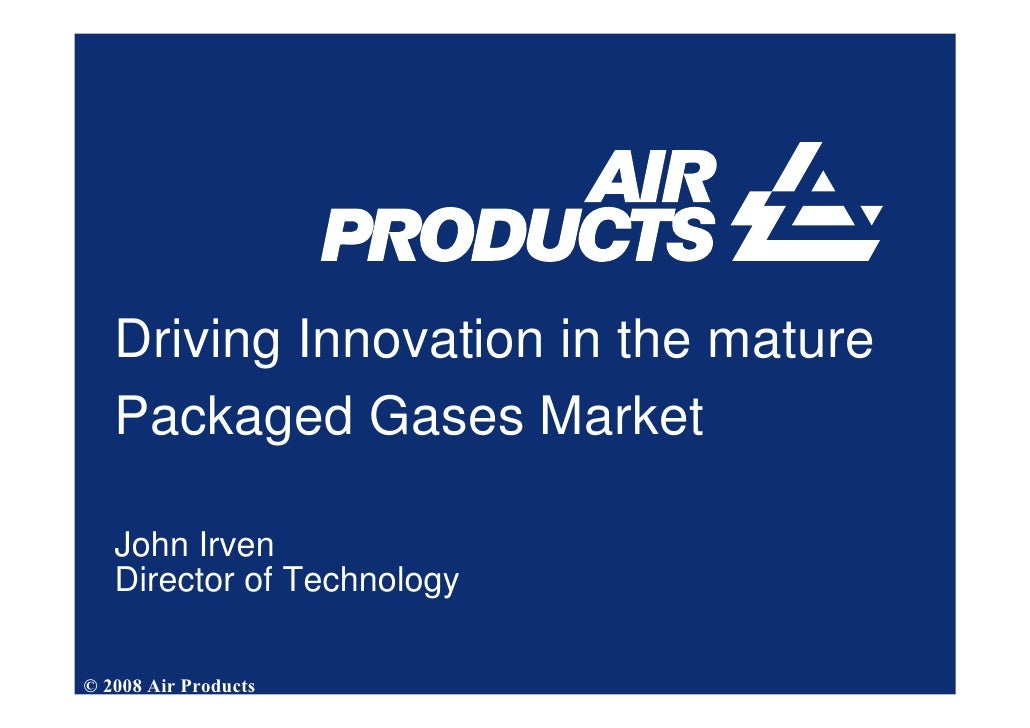Driving Innovation in the mature    Packaged Gases Market     John Irven    Director of Technology  © 2008 Air Products