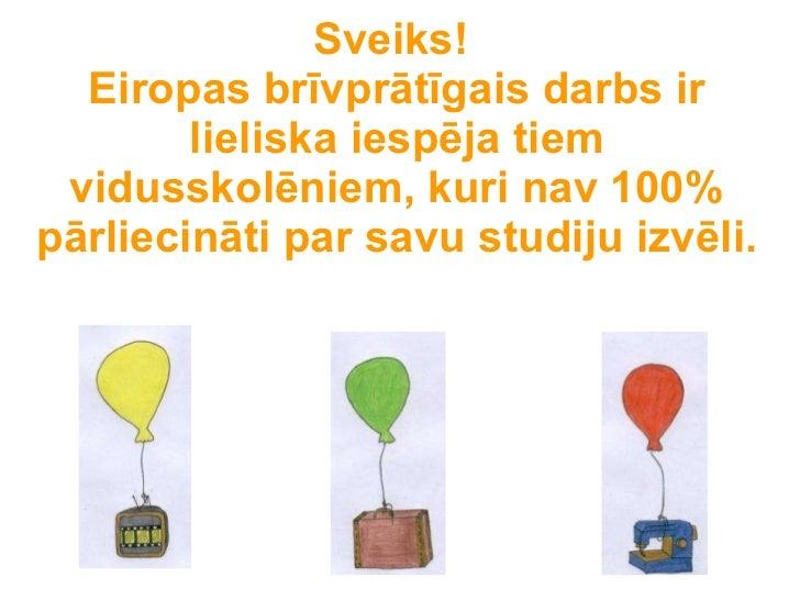 Sveiks!  Eiropas brīvprātīgais darbs ir lieliska iespēja tiem vidusskolēniem, kuri nav 100% pārliecināti par savu studiju ...