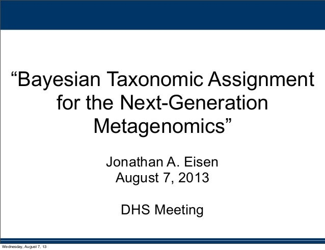 """""""Bayesian Taxonomic Assignment for the Next-Generation Metagenomics"""" Jonathan A. Eisen August 7, 2013 DHS Meeting Wednesda..."""