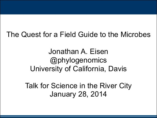 ! !  The Quest for a Field Guide to the Microbes !  Jonathan A. Eisen @phylogenomics University of California, Davis !  Ta...