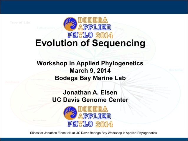 Slides for Jonathan Eisen talk at UC Davis Bodega Bay Workshop in Applied Phylogenetics ! Evolution of Sequencing ! Worksh...