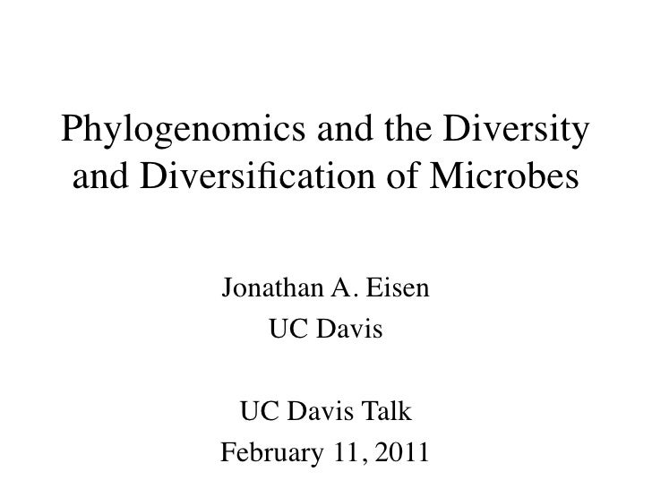 Phylogenomics and the Diversity and Diversification of Microbes         Jonathan A. Eisen            UC Davis          UC D...