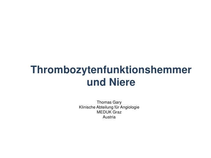 Thrombozytenfunktionshemmer und Niere<br />Thomas Gary<br />Klinische Abteilung für Angiologie<br />MEDUK Graz<br />Austri...