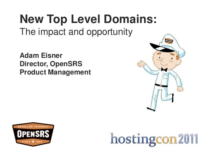 New Top Level Domains:<br />The impact and opportunity<br />Adam Eisner<br />Director, OpenSRSProduct Management<br />