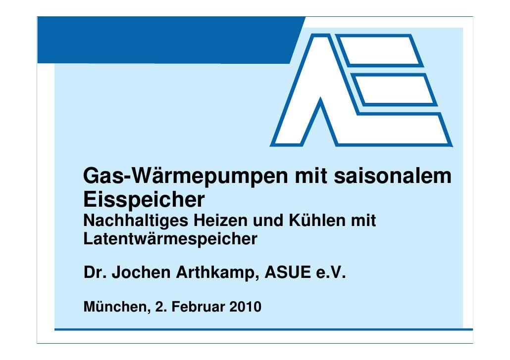 Gas-Wärmepumpen mit saisonalem Eisspeicher Nachhaltiges Heizen und Kühlen mit Latentwärmespeicher Dr. Jochen Arthkamp, ASU...