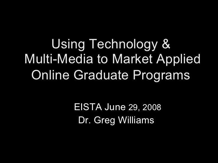 Using Technology &  Multi-Media to Market Applied Online Graduate Programs     EISTA June  29, 2008   Dr. Greg Williams