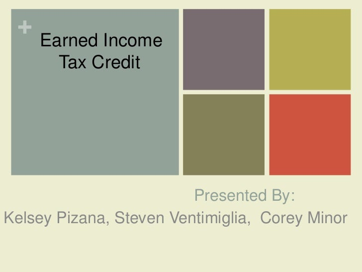 + Earned Income       Tax Credit                         Presented By:Kelsey Pizana, Steven Ventimiglia, Corey Minor