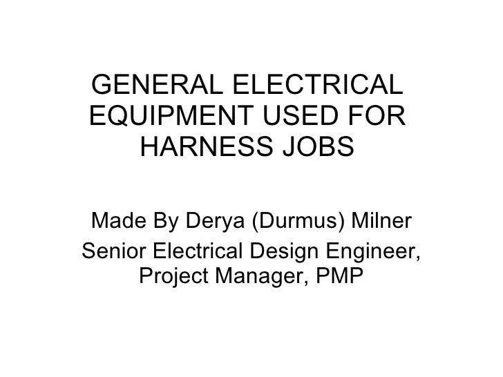 GENERAL ELECTRICAL EQUIPMENT USED FOR HARNESS JOBS Made By Derya (Durmus) Milner Senior Electrical Design Engineer, Projec...