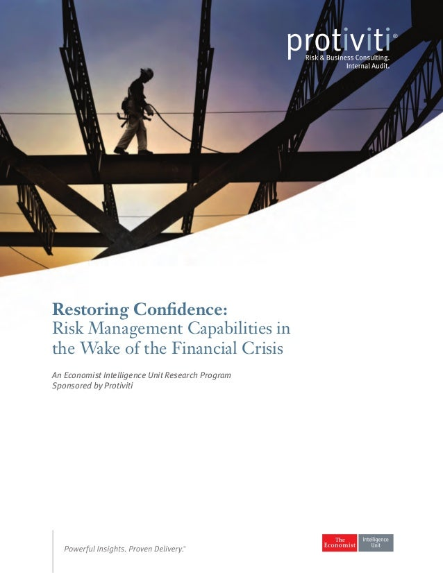 An Economist Intelligence Unit research program sponsored by Protiviti. Restoring confidence: Risk management capabilities in the wake of the financial crisis.