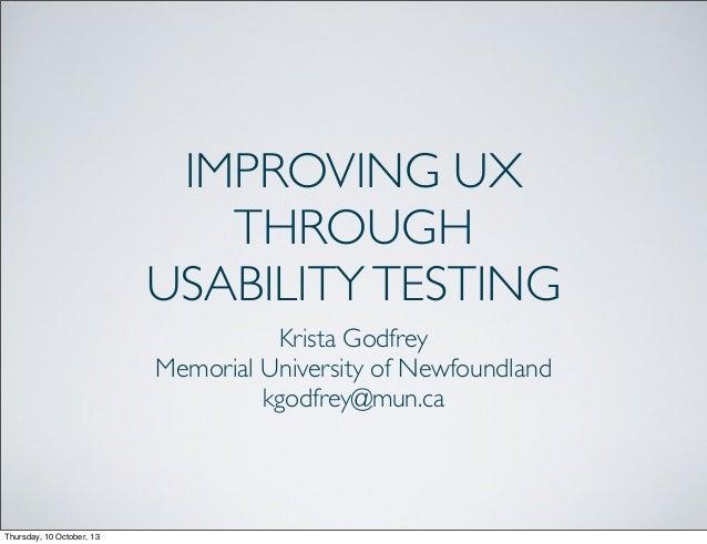 IMPROVING UX THROUGH USABILITYTESTING Krista Godfrey Memorial University of Newfoundland kgodfrey@mun.ca Thursday, 10 Octo...