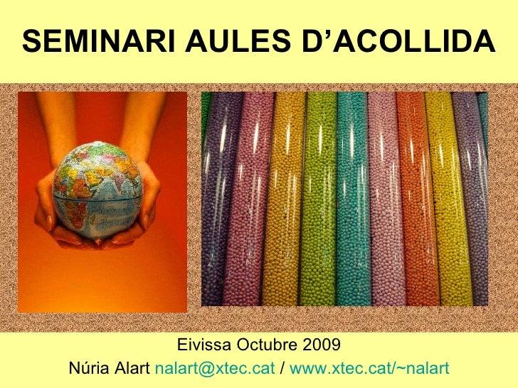 SEMINARI AULES D'ACOLLIDA Eivissa Octubre 2009 Núria Alart  [email_address]  /  www.xtec.cat /~nalart