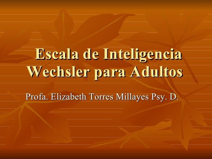 Escala de Inteligencia Wechsler para Adultos  Profa. Elizabeth Torres Millayes Psy. D.