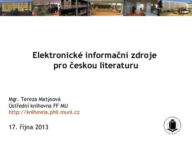 Elektronické informační zdroje pro českou literaturu  Mgr. Tereza Matýsová Ústřední knihovna FF MU http://knihovna.phil.mu...