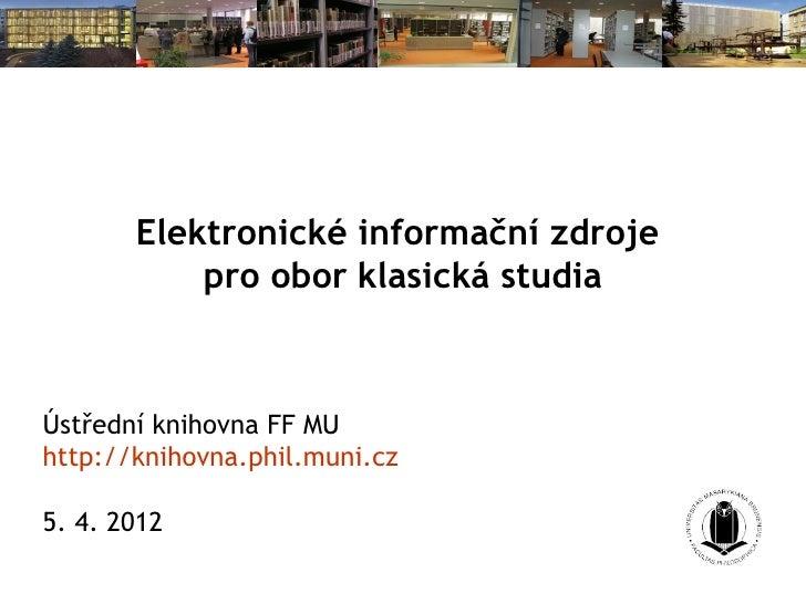Elektronické informační zdroje           pro obor klasická studiaÚstřední knihovna FF MUhttp://knihovna.phil.muni.cz5. 4. ...