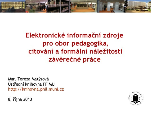 Elektronické informační zdroje pro obor pedagogika, citování a formální náležitosti závěrečné práce Mgr. Tereza Matýsová Ú...