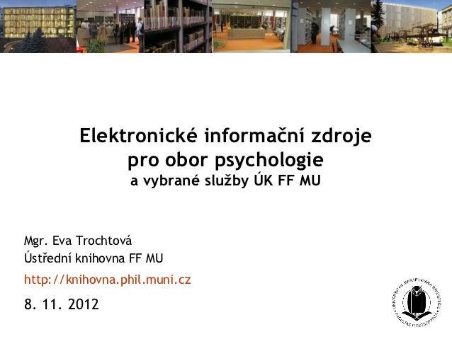 Elektronické informační zdroje              pro obor psychologie                 a vybrané služby ÚK FF MUMgr. Eva Trochto...