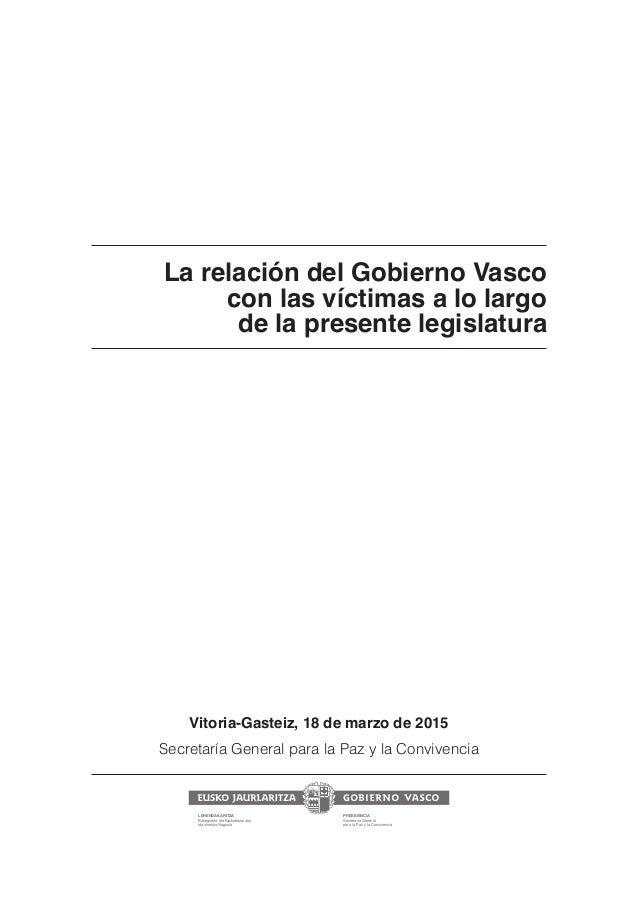 La relación del Gobierno Vasco con las víctimas a lo largo de la presente legislatura Vitoria-Gasteiz, 18 de marzo de 2015...