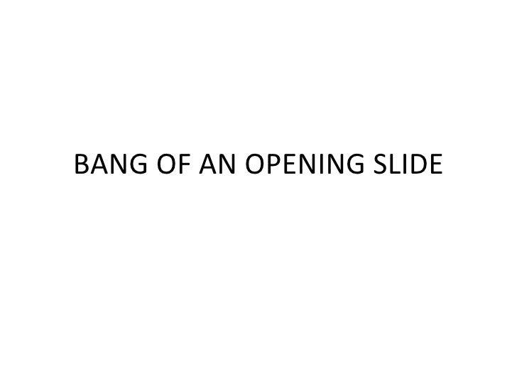 BANG OF AN OPENING SLIDE