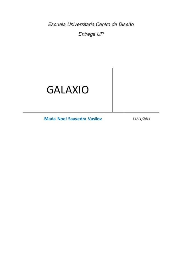 Escuela Universitaria Centro de Diseño Entrega UP GALAXIO Maria Noel Saavedra Vasilov 14/11/2014