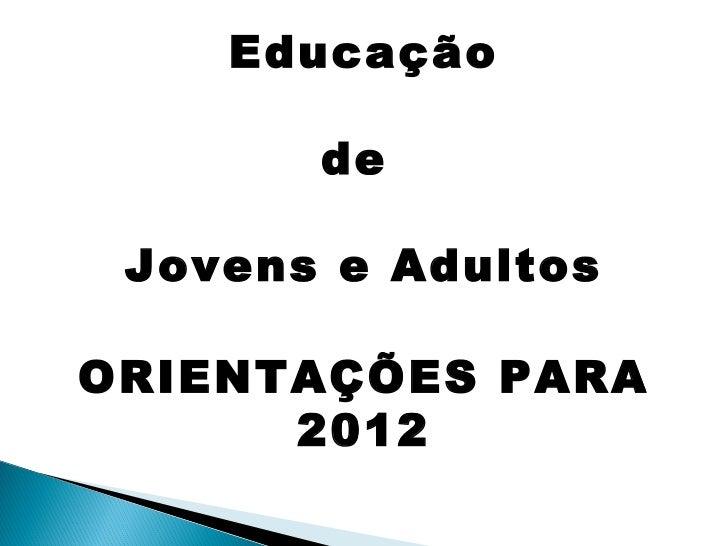 Educação de  Jovens e Adultos ORIENTAÇÕES PARA 2012