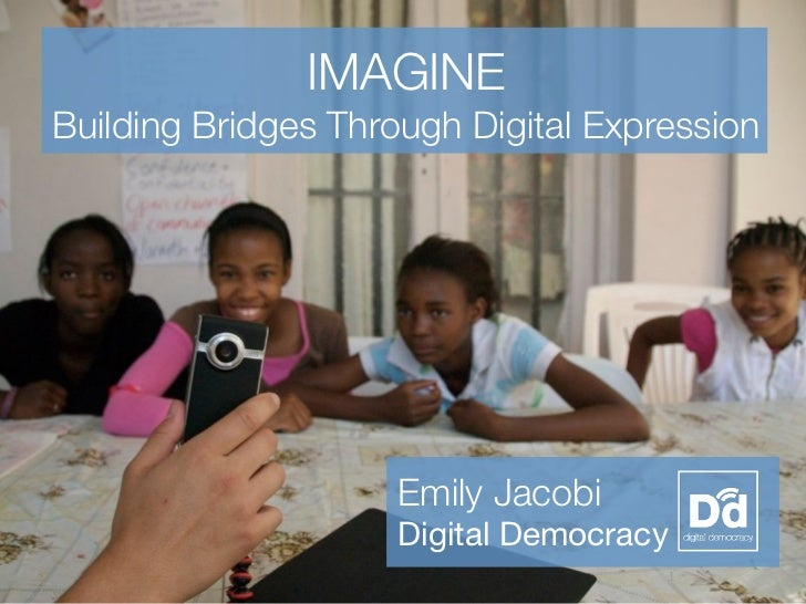IMAGINEBuilding Bridges Through Digital Expression                    Emily Jacobi                    Digital Democracy   ...