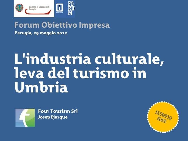 Forum Obiettivo ImpresaPerugia, 29 maggio 2012Lindustria culturale,leva del turismo inUmbria          Four Tourism Srl    ...