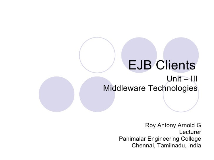 EJB Clients Roy Antony Arnold G Lecturer Panimalar Engineering College Chennai, Tamilnadu, India Unit – III Middleware Tec...