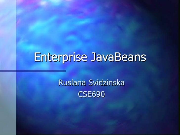 Enterprise JavaBeans    Ruslana Svidzinska         CSE690