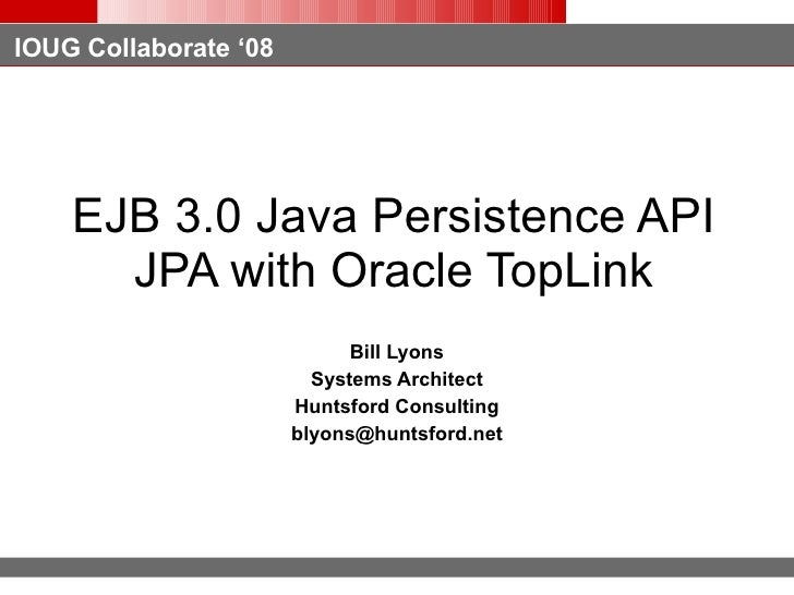 EJB 3.0 Java Persistence API JPA with Oracle TopLink Bill Lyons Systems Architect Huntsford Consulting [email_address]