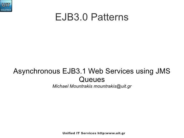 EJB3.0 PatternsAsynchronous EJB3.1 Web Services using JMS                 Queues          Michael Mountrakis mountrakis@ui...