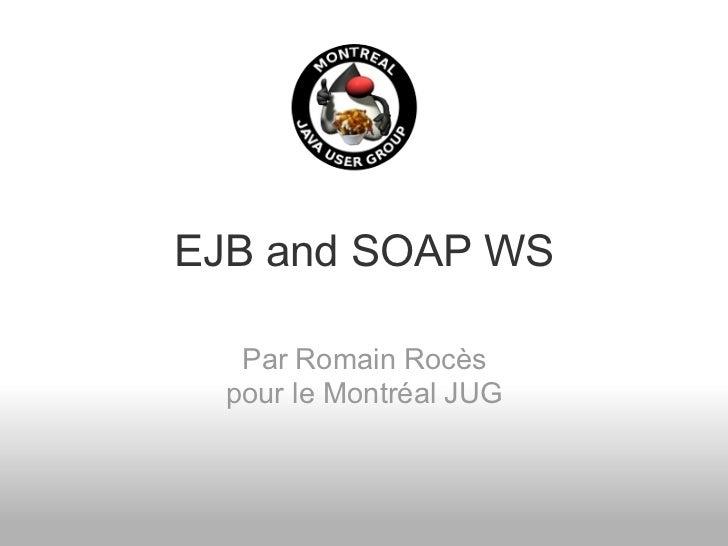 EJB and SOAP WS   Par Romain Rocès  pour le Montréal JUG