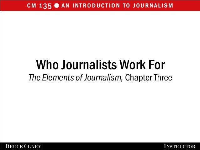 cm 135 an introduction to journalisml FALL 2009 BRUCE CLARY, INSTRUCTOR Who Journalists Work For The Elements of Journali...