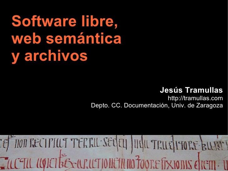 Software libre,web semánticay archivos                                Jesús Tramullas                                  htt...