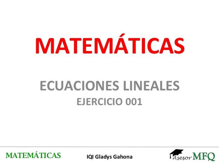 MATEMÁTICAS ECUACIONES LINEALES EJERCICIO 001 MATEMÁTICAS IQI Gladys Gahona