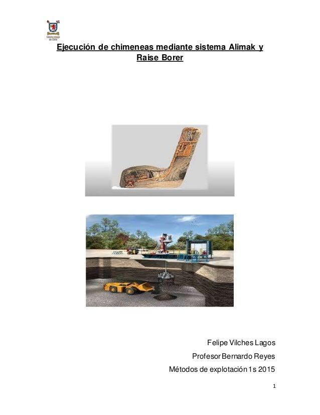1 Ejecución de chimeneas mediante sistema Alimak y Raise Borer Felipe Vilches Lagos ProfesorBernardo Reyes Métodos de expl...
