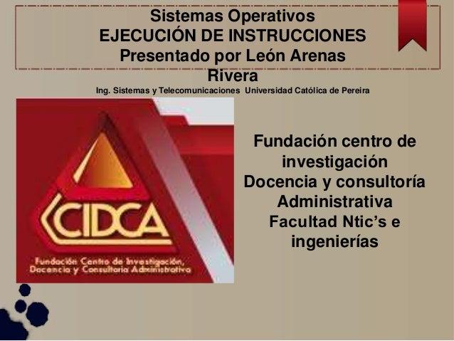 Sistemas Operativos  EJECUCIÓN DE INSTRUCCIONES  Presentado por León Arenas  Rivera  Ing. Sistemas y Telecomunicaciones Un...