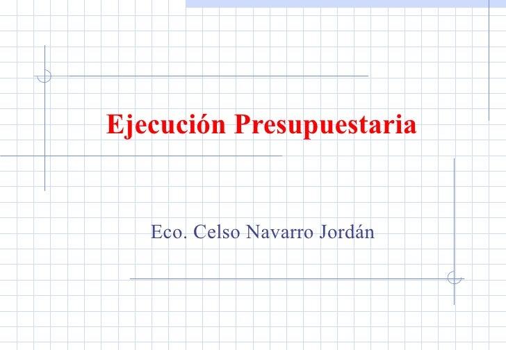 Ejecución Presupuestaria  Eco. Celso Navarro Jordán