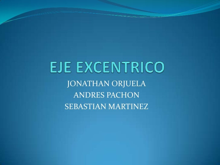 EJE EXCENTRICO<br />JONATHAN ORJUELA <br />ANDRES PACHON <br />SEBASTIAN MARTINEZ<br />