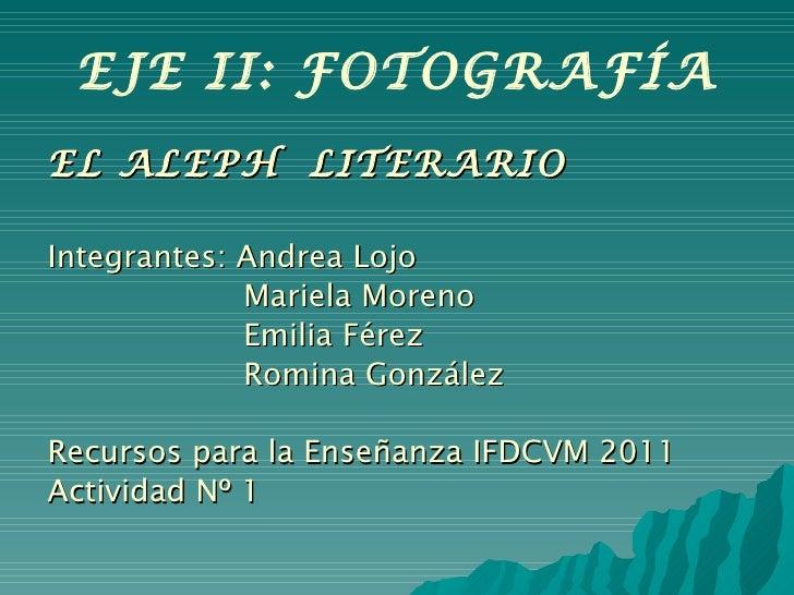 EJE II: FOTOGRAFÍA <ul><li>EL ALEPH  LITERARIO </li></ul><ul><li>Integrantes: Andrea Lojo </li></ul><ul><li>Mariela Moreno...