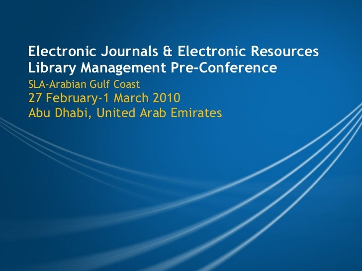 Electronic Journals & Electronic Resources Library Management Pre-Conference SLA-Arabian Gulf Coast 27 February-1 March 20...