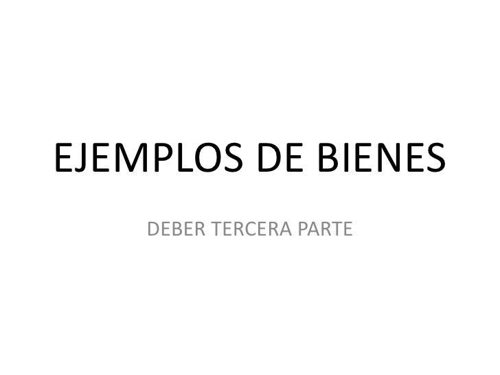 EJEMPLOS DE BIENES<br />DEBER TERCERA PARTE<br />