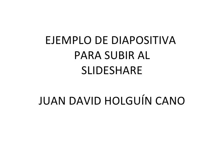 EJEMPLO DE DIAPOSITIVA  PARA SUBIR AL SLIDESHARE JUAN DAVID HOLGUÍN CANO