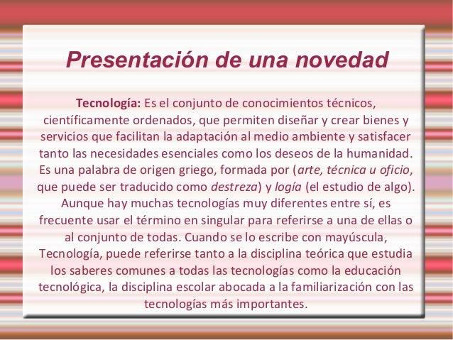 Presentación de una novedad  Tecnología: Es el conjunto de conocimientos técnicos,  científicamente ordenados, que permite...